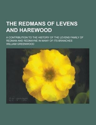 The Redmans of Levens and Harewood; A Contribution to the History of the Levens Family of Redman and Redmayne in Many of Its...