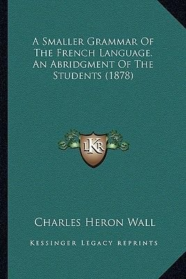 A Smaller Grammar of the French Language. an Abridgment of the Students (1878) (Paperback): Charles Heron Wall