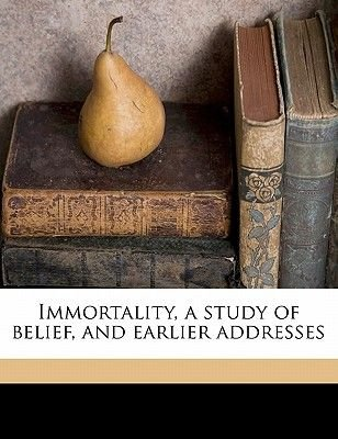 Immortality, a Study of Belief, and Earlier Addresses (Paperback): William Newton Clarke