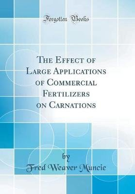 The Effect of Large Applications of Commercial Fertilizers on Carnations (Classic Reprint) (Hardcover): Fred Weaver Muncie