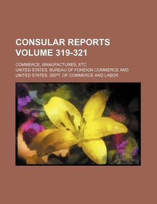 Consular Reports Volume 319-321; Commerce, Manufactures, Etc (Paperback): United States Bureau of Commerce