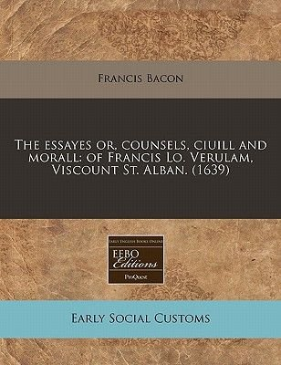 The Essayes Or, Counsels, Ciuill and Morall - Of Francis Lo. Verulam, Viscount St. Alban. (1639) (Paperback): Francis Bacon