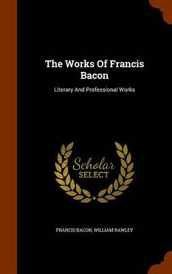 The Works of Francis Bacon - Literary and Professional Works (Hardcover): Francis Bacon, William Rawley