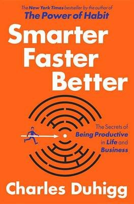 Smarter Faster Better - The Secrets of Being Productive in Life and Business (Hardcover): Charles Duhigg