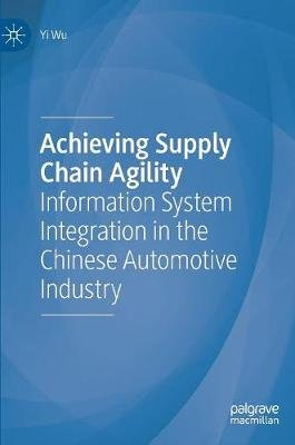 Achieving Supply Chain Agility - Information System Integration in the Chinese Automotive Industry (Hardcover, 1st ed. 2019):...
