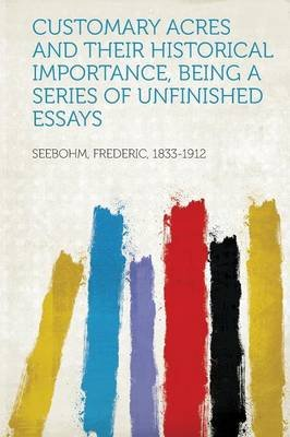 Customary Acres and Their Historical Importance, Being a Series of Unfinished Essays (Paperback): Frederic Seebohm