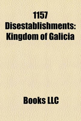 1157 Disestablishments - Kingdom of Galicia (Paperback): Books Llc
