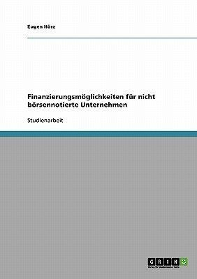Finanzierungsmoglichkeiten Fur Nicht Borsennotierte Unternehmen (German, Paperback): Eugen Horz