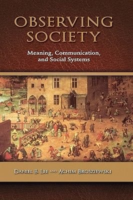 Observing Society - Meaning, Communication, and Social Systems (Hardcover, New): Daniel B Lee, Achim Brosziewski
