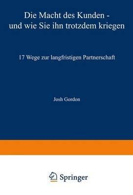 Die Macht Des Kunden Und Wie Sie Ihn Trotzdem Kriegen - 17 Wege Zur Langfristigen Partnerschaft (German, Hardcover): Josh Gordon
