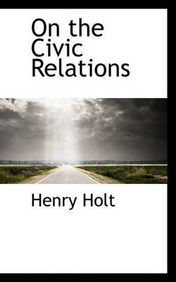 On the Civic Relations (Paperback): Henry Holt