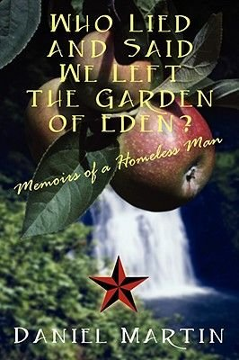 Who Lied and Said We Left the Garden of Eden? Memoirs of a Homeless Man (Paperback): Daniel Martin