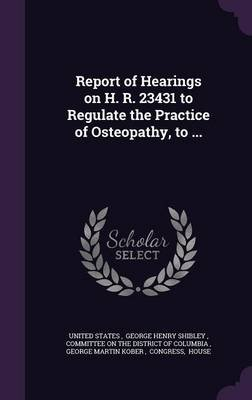 Report of Hearings on H. R. 23431 to Regulate the Practice of Osteopathy, to ... (Hardcover): George Henry Shibley United States