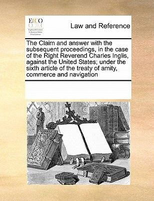 The Claim and Answer with the Subsequent Proceedings, in the Case of the Right Reverend Charles Inglis, Against the United...