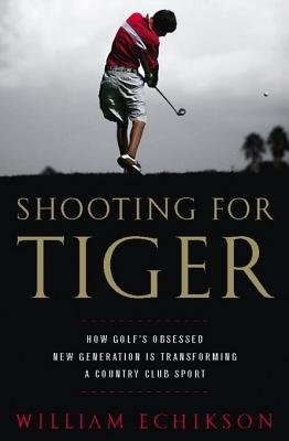 Shooting for Tiger - How Golf's Obsessed New Generation Is Transforming a Country Club Sport (Electronic book text):...