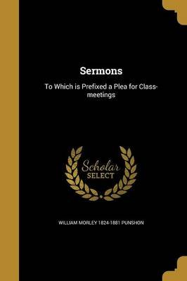 Sermons - To Which Is Prefixed a Plea for Class-Meetings (Paperback): William Morley 1824-1881 Punshon