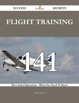 Flight Training 141 Success Secrets - 141 Most Asked Questions on Flight Training - What You Need to Know (Electronic book...