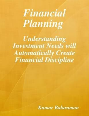 Financial Planning : Understanding Investment Needs Will Automatically Create Financial Discipline (Electronic book text):...
