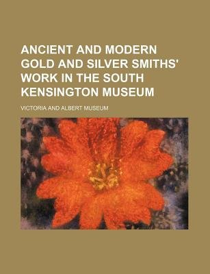 Ancient and Modern Gold and Silver Smiths' Work in the South Kensington Museum (Paperback): Museum of Victoria