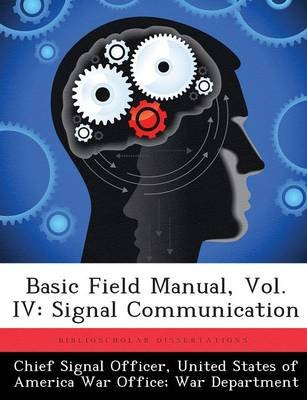 Basic Field Manual, Vol. IV - Signal Communication (Paperback): United States of a Chief Signal Officer