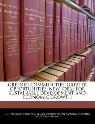 Greener Communities, Greater Opportunities - New Ideas for Sustainable Development and Economic Growth (Paperback): United...