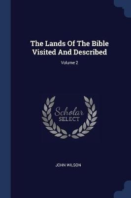 The Lands of the Bible Visited and Described; Volume 2 (Paperback): John Wilson