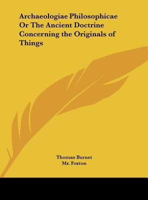 Archaeologiae Philosophicae or the Ancient Doctrine Concerning the Originals of Things (Hardcover): Thomas Burnet