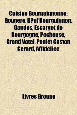 Cuisine Bourguignonne - Gougre, Buf Bourguignon, Gaudes, Escargot de Bourgogne, Pchouse, Grand Vatel, Poulet Gaston Grard,...