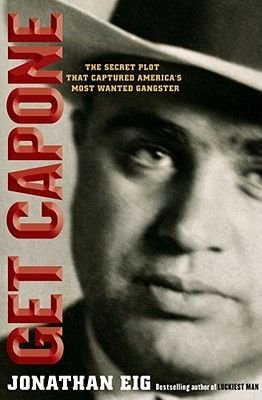 Get Capone - The Real Story of America's Legendary Gangster (Hardcover): Jonathan Eig