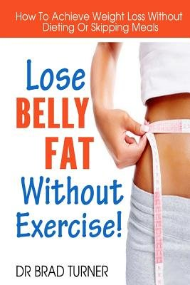 Lose Belly Fat Without Exercise - How to Achieve Weight Loss Without Dieting or Skipping Meals (Paperback): Dr Brad Turner