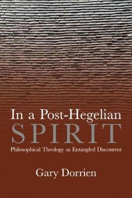 In a Post-Hegelian Spirit - Philosophical Theology as Idealistic Discontent (Hardcover): Gary Dorrien