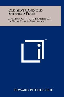 Old Silver and Old Sheffield Plate - A History of the Silversmith's Art in Great Britain and Ireland (Hardcover): Howard...