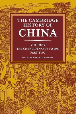 The Cambridge History of China: Volume 9, The Ch'ing Dynasty to 1800, Part 2 (Paperback): Willard J. Peterson