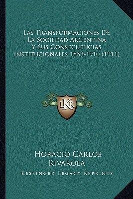Las Transformaciones de La Sociedad Argentina y Sus Consecuencias Institucionales 1853-1910 (1911) (Paperback): Horacio Carlos...