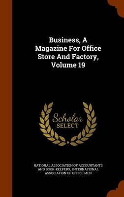 Business, a Magazine for Office Store and Factory, Volume 19 (Hardcover): National Association of Accountants and,...