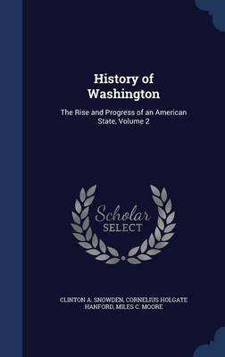 History of Washington - The Rise and Progress of an American State, Volume 2 (Hardcover): Clinton A Snowden, Cornelius Holgate...