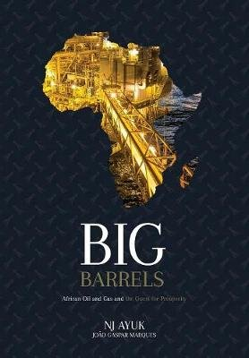 Big Barrels - African Oil and Gas and the Quest for Prosperity (Hardcover): Nj Ayuk, Joa?o Gaspar Marques