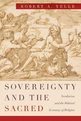 Sovereignty and the Sacred - Secularism and the Political Economy of Religion (Paperback): Robert A. Yelle
