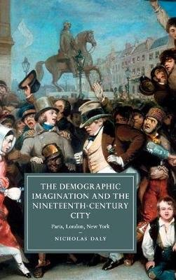 The Demographic Imagination and the Nineteenth-Century City - Paris, London, New York (Hardcover): Nicholas Daly