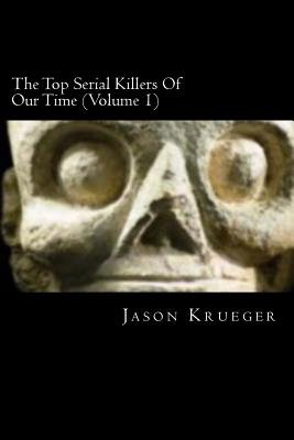 The Top Serial Killers of Our Time (Volume 1) - True Crime Committed by the World's Most Notorious Serial Killers...