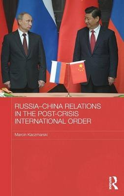 Russia-China Relations in the Post-Crisis International Order (Hardcover): Marcin Kaczmarski