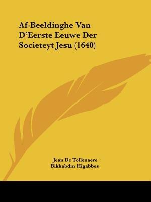 AF-Beeldinghe Van D'Eerste Eeuwe Der Societeyt Jesu (1640) (Dutch, Paperback): Jean De Tollenaere, Higabbes Bikkabdm...
