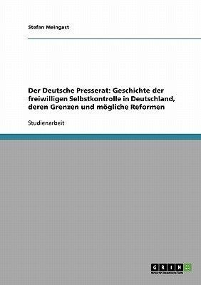Der Deutsche Presserat - Geschichte Der Freiwilligen Selbstkontrolle in Deutschland, Deren Grenzen Und Mogliche Reformen...