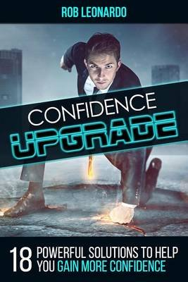 Confidence Upgrade - 18 Powerful Solutions to Help You Gain More Confidence (Paperback): Rob Leonardo
