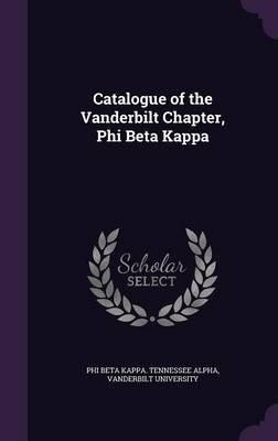 Catalogue of the Vanderbilt Chapter, Phi Beta Kappa (Hardcover): Vanderb Phi Beta Kappa Tennessee Alpha