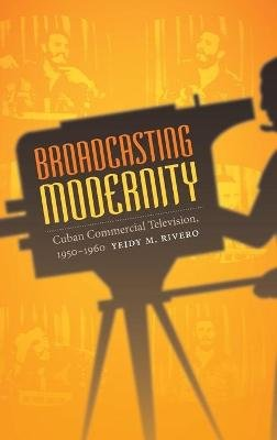 Broadcasting Modernity - Cuban Commercial Television, 1950-1960 (Hardcover): Yeidy M. Rivero