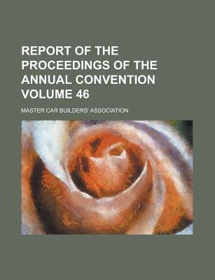 Report of the Proceedings of the Annual Convention Volume 46 (Paperback): Master Car-Builders' Association