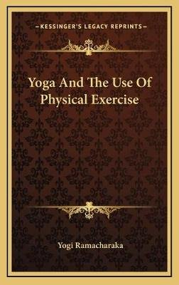 Yoga and the Use of Physical Exercise (Hardcover): Yogi Ramacharaka