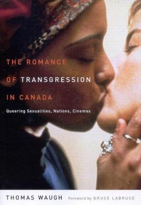 The Romance of Transgression in Canada - Queering Sexualities, Nations, Cinemas (Hardcover, New): Thomas Waugh