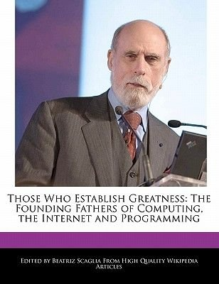 Those Who Establish Greatness - The Founding Fathers of Computing, the Internet and Programming (Paperback): Beatriz Scaglia